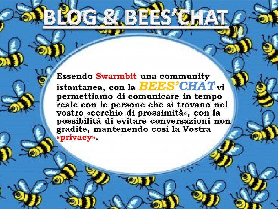 Essendo Swarmbit una community istantanea, con la BEESCHAT vi permettiamo di comunicare in tempo reale con le persone che si trovano nel vostro «cerchio di prossimità», con la possibilità di evitare conversazioni non gradite, mantenendo così la Vostra «privacy».