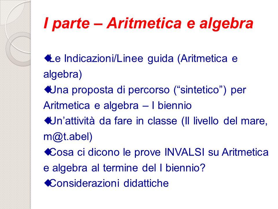 I parte – Aritmetica e algebra Le Indicazioni/Linee guida (Aritmetica e algebra) Una proposta di percorso (sintetico) per Aritmetica e algebra – I bie