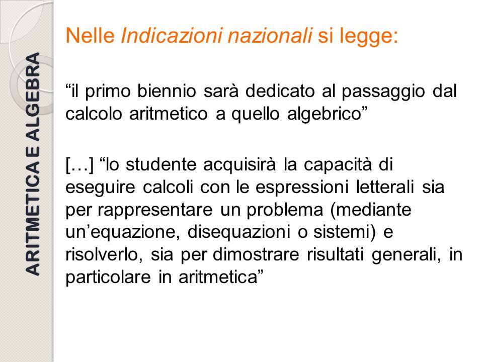 ARITMETICA E ALGEBRA Nelle Indicazioni nazionali si legge: il primo biennio sarà dedicato al passaggio dal calcolo aritmetico a quello algebrico […] l