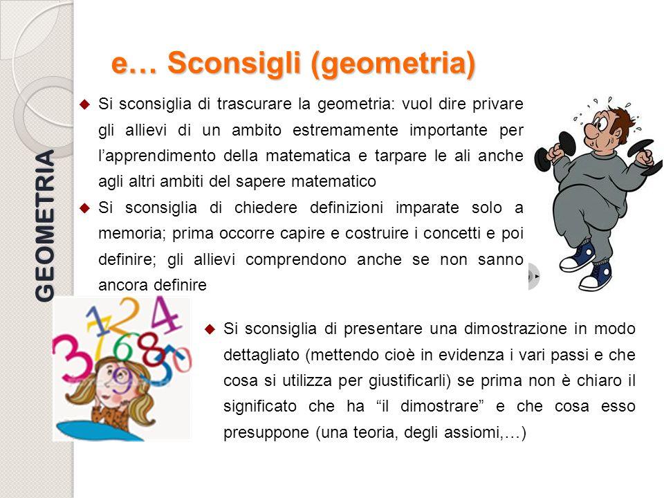 e… Sconsigli (geometria) Si sconsiglia di trascurare la geometria: vuol dire privare gli allievi di un ambito estremamente importante per lapprendimen