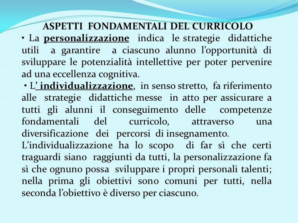 ASPETTI FONDAMENTALI DEL CURRICOLO La personalizzazione indica le strategie didattiche utili a garantire a ciascuno alunno lopportunità di sviluppare