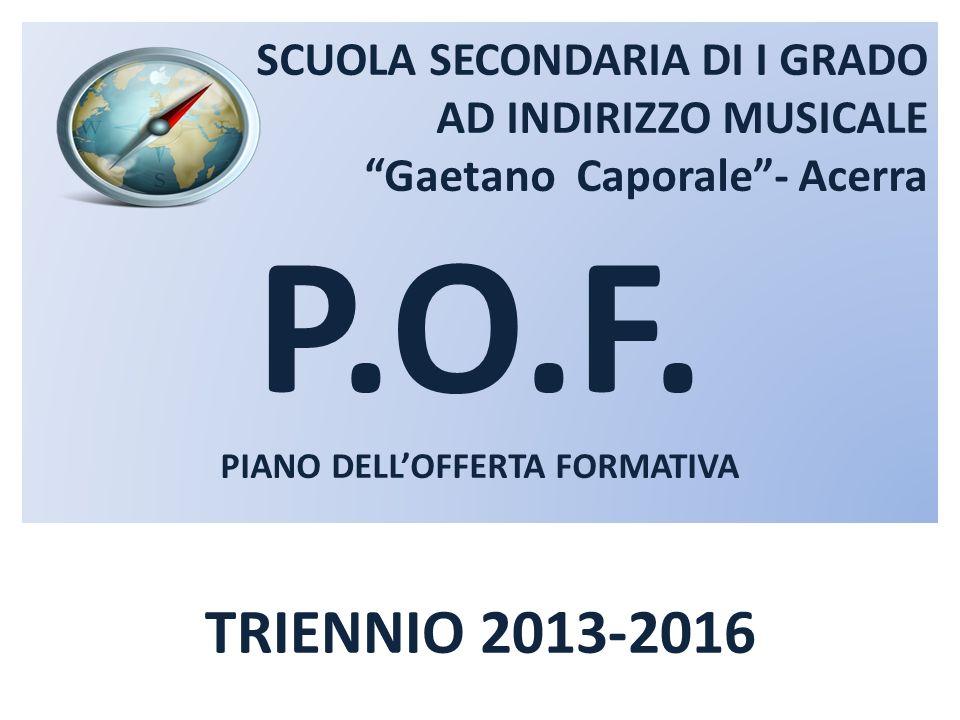 SCUOLA SECONDARIA DI I GRADO AD INDIRIZZO MUSICALE Gaetano Caporale- Acerra P.O.F. PIANO DELLOFFERTA FORMATIVA TRIENNIO 2013-2016