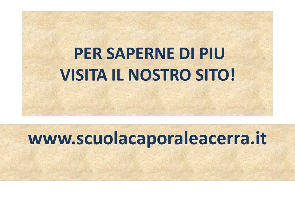 PER SAPERNE DI PIU VISITA IL NOSTRO SITO! www.scuolacaporaleacerra.it