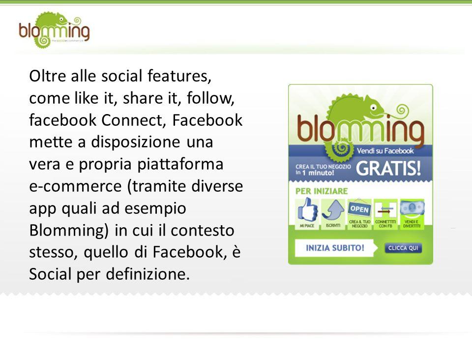 Oltre alle social features, come like it, share it, follow, facebook Connect, Facebook mette a disposizione una vera e propria piattaforma e-commerce (tramite diverse app quali ad esempio Blomming) in cui il contesto stesso, quello di Facebook, è Social per definizione.
