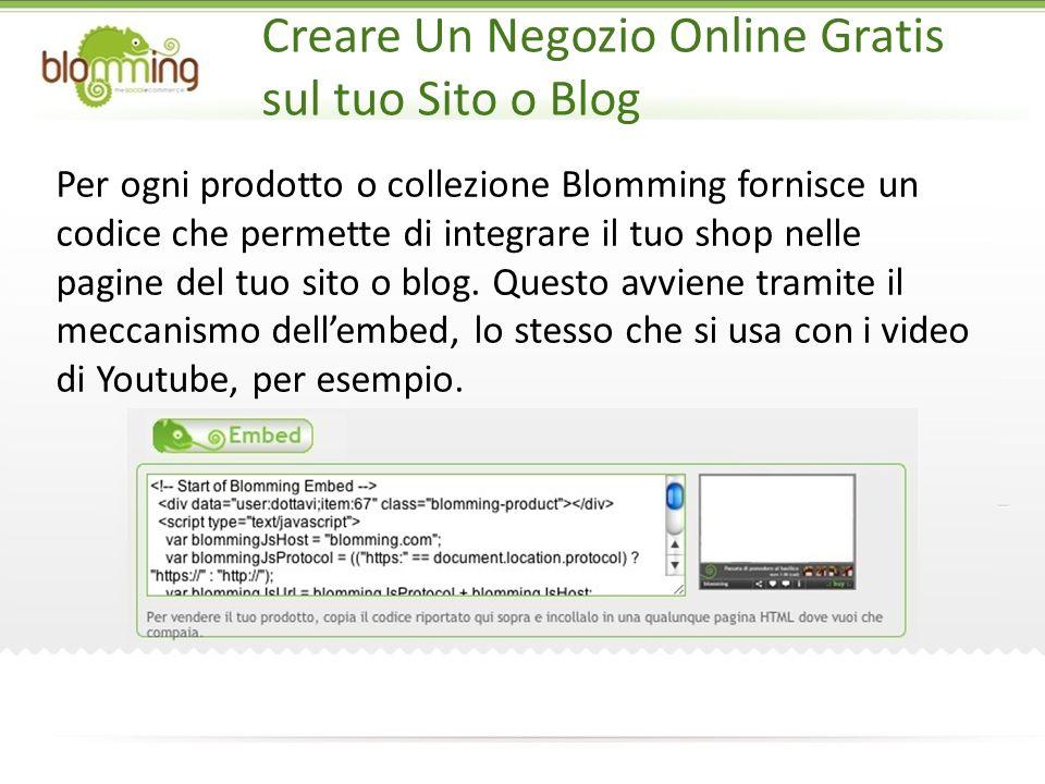 Creare Un Negozio Online Gratis sul tuo Sito o Blog Per ogni prodotto o collezione Blomming fornisce un codice che permette di integrare il tuo shop nelle pagine del tuo sito o blog.
