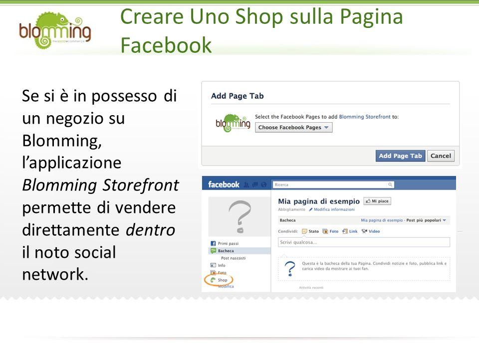 Creare Uno Shop sulla Pagina Facebook Se si è in possesso di un negozio su Blomming, lapplicazione Blomming Storefront permette di vendere direttamente dentro il noto social network.