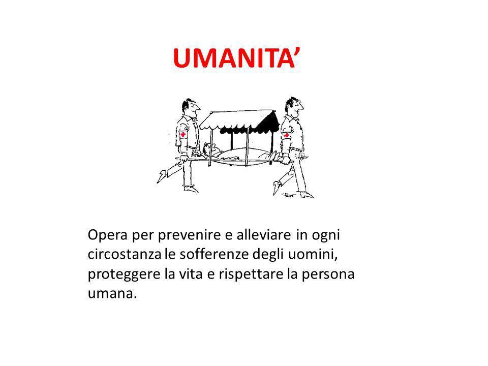 Opera per prevenire e alleviare in ogni circostanza le sofferenze degli uomini, proteggere la vita e rispettare la persona umana. UMANITA