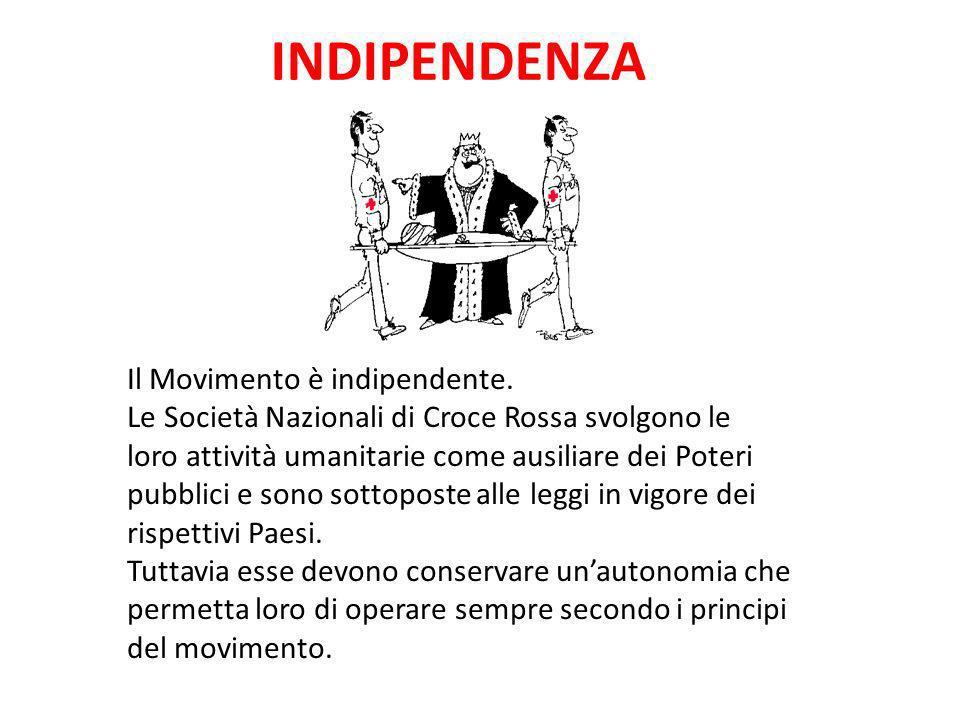 INDIPENDENZA Il Movimento è indipendente. Le Società Nazionali di Croce Rossa svolgono le loro attività umanitarie come ausiliare dei Poteri pubblici