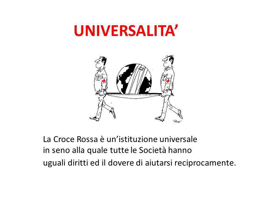 UNIVERSALITA La Croce Rossa è unistituzione universale in seno alla quale tutte le Società hanno uguali diritti ed il dovere di aiutarsi reciprocament