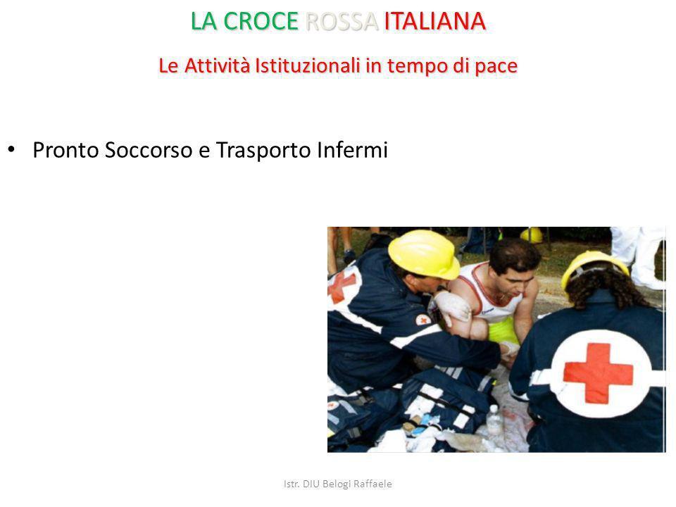 Le Attività Istituzionali in tempo di pace Pronto Soccorso e Trasporto Infermi LA CROCE ROSSA ITALIANA Istr. DIU Belogi Raffaele