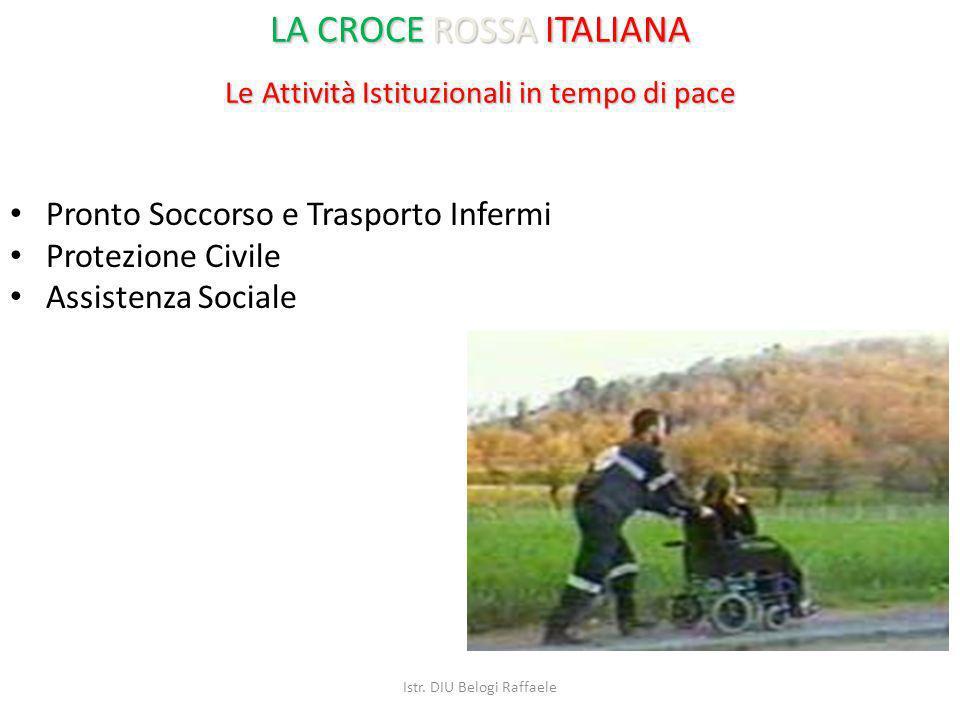Le Attività Istituzionali in tempo di pace Pronto Soccorso e Trasporto Infermi Protezione Civile Assistenza Sociale LA CROCE ROSSA ITALIANA Istr. DIU