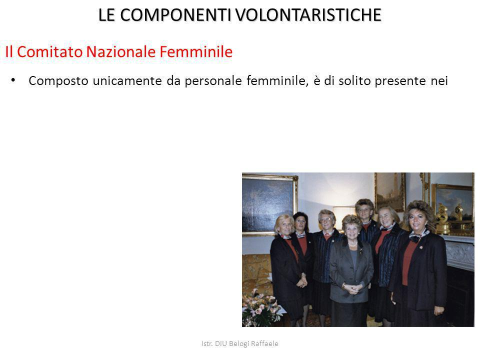 Composto unicamente da personale femminile, è di solito presente nei LE COMPONENTI VOLONTARISTICHE Il Comitato Nazionale Femminile Istr. DIU Belogi Ra