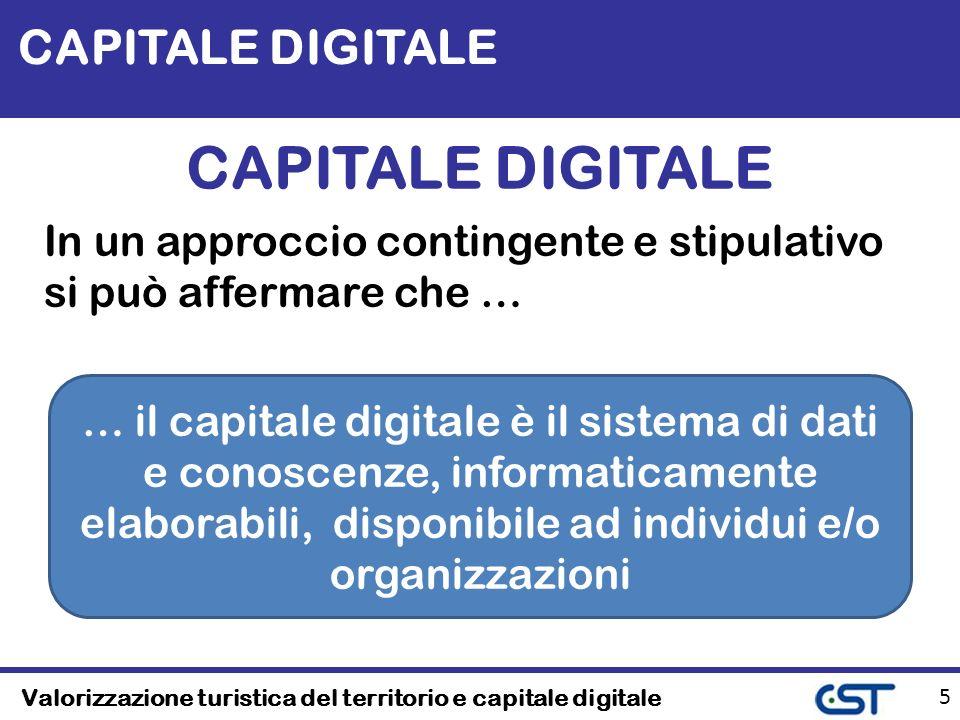 Valorizzazione turistica del territorio e capitale digitale 5 CAPITALE DIGITALE In un approccio contingente e stipulativo si può affermare che … … il capitale digitale è il sistema di dati e conoscenze, informaticamente elaborabili, disponibile ad individui e/o organizzazioni