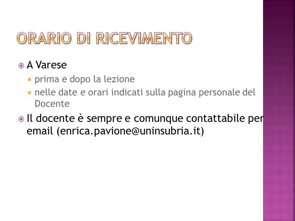 A Varese prima e dopo la lezione nelle date e orari indicati sulla pagina personale del Docente Il docente è sempre e comunque contattabile per email