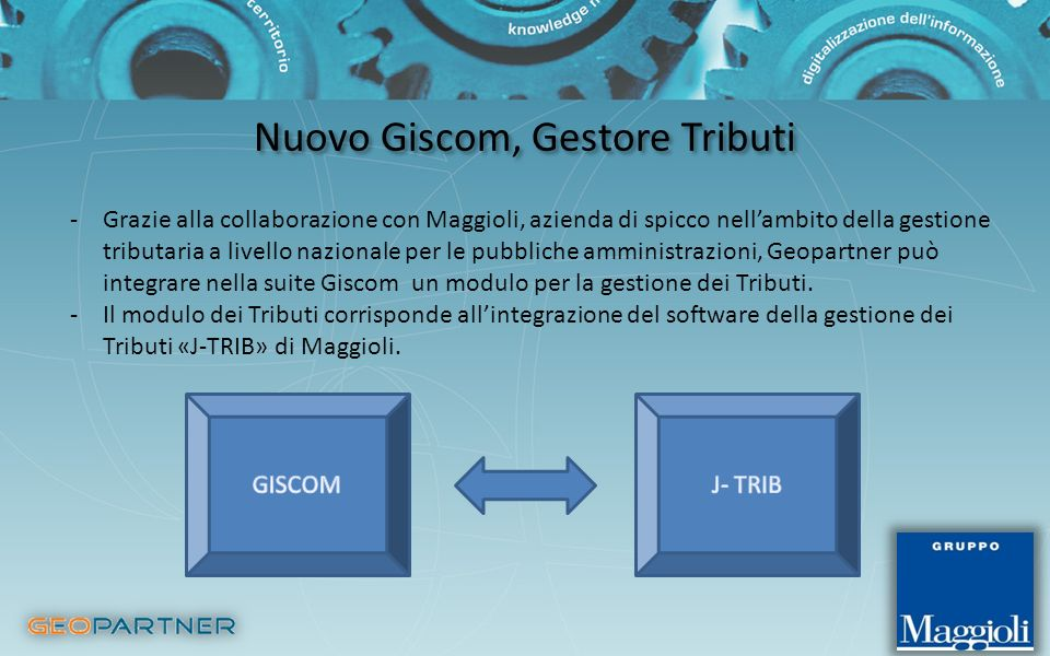 Nuovo Giscom, Gestore Tributi -Grazie alla collaborazione con Maggioli, azienda di spicco nellambito della gestione tributaria a livello nazionale per le pubbliche amministrazioni, Geopartner può integrare nella suite Giscom un modulo per la gestione dei Tributi.