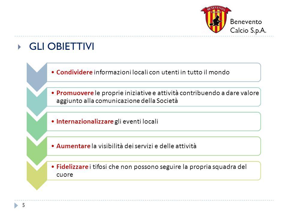Benevento Calcio S.p.A. GLI OBIETTIVI 5 Condividere informazioni locali con utenti in tutto il mondo Promuovere le proprie iniziative e attività contr