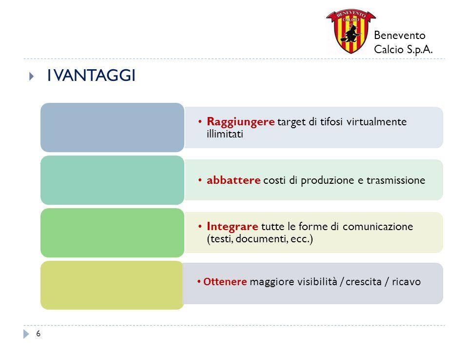 Benevento Calcio S.p.A. I VANTAGGI 6 Raggiungere target di tifosi virtualmente illimitati abbattere costi di produzione e trasmissione Integrare tutte