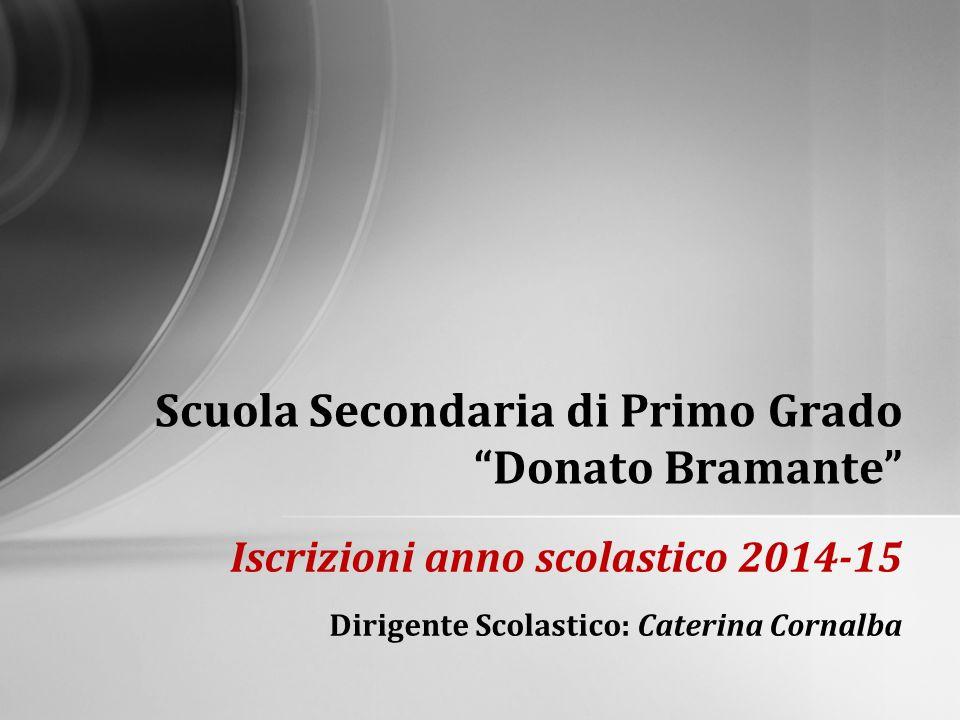Iscrizioni anno scolastico 2014-15 Dirigente Scolastico: Caterina Cornalba Scuola Secondaria di Primo Grado Donato Bramante