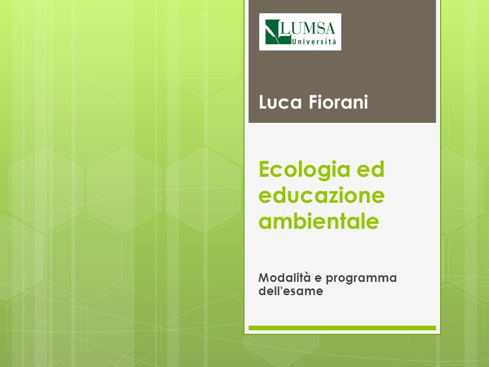 Ecologia ed educazione ambientale Modalità e programma dell esame Luca Fiorani