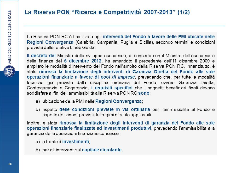 28 La Riserva PON Ricerca e Competitività 2007-2013 (1/2) La Riserva PON RC è finalizzata agli interventi del Fondo a favore delle PMI ubicate nelle Regioni Convergenza (Calabria, Campania, Puglia e Sicilia), secondo termini e condizioni previste dalle relative Linee Guida.