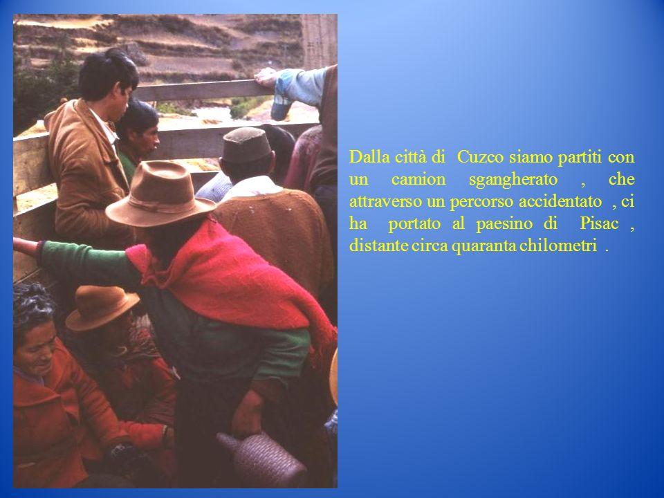 Dalla città di Cuzco siamo partiti con un camion sgangherato, che attraverso un percorso accidentato, ci ha portato al paesino di Pisac, distante circ