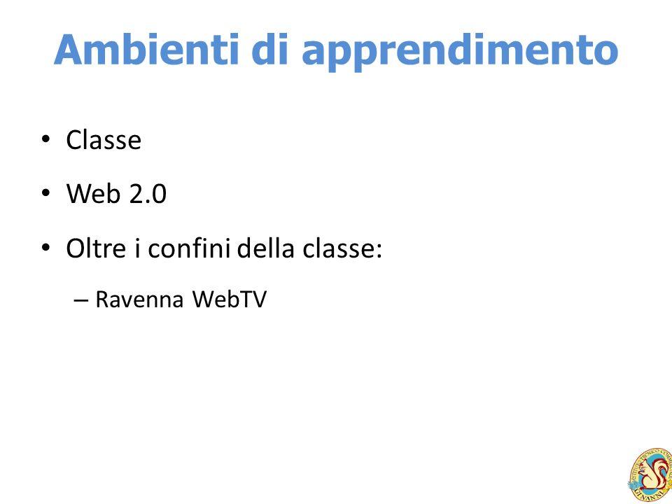 Ambienti di apprendimento Classe Web 2.0 Oltre i confini della classe: – Ravenna WebTV