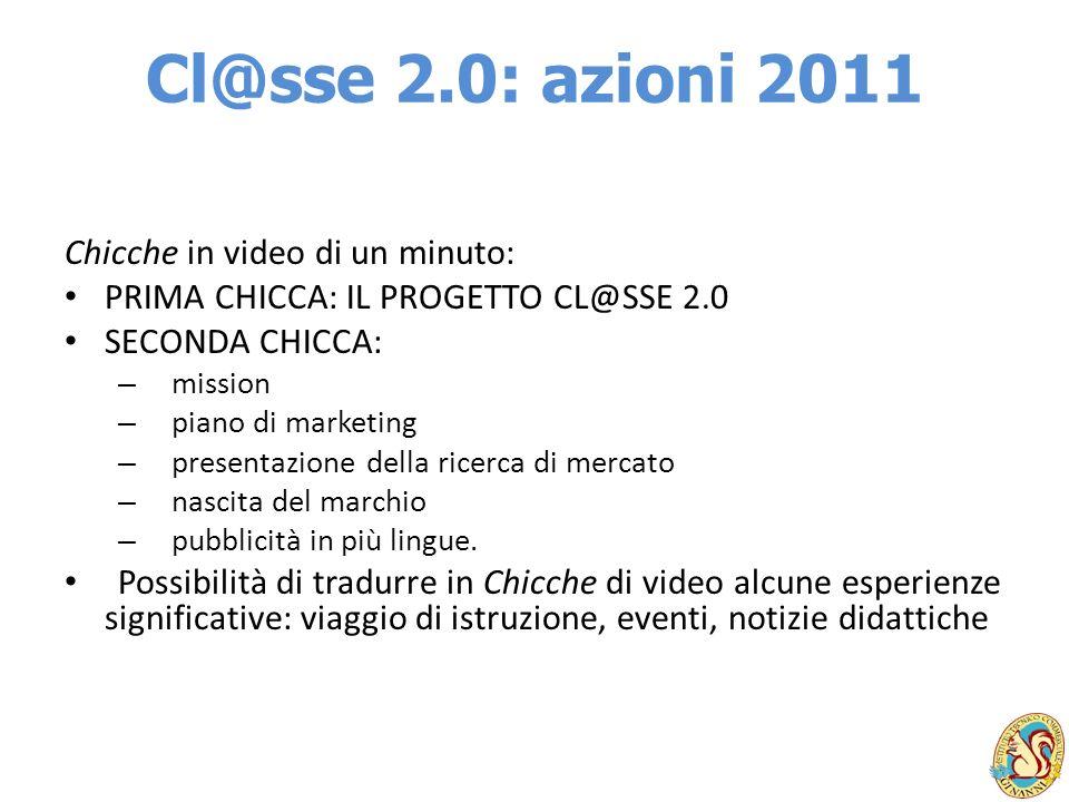 Cl@sse 2.0: azioni 2011 Chicche in video di un minuto: PRIMA CHICCA: IL PROGETTO CL@SSE 2.0 SECONDA CHICCA: – mission – piano di marketing – presentaz