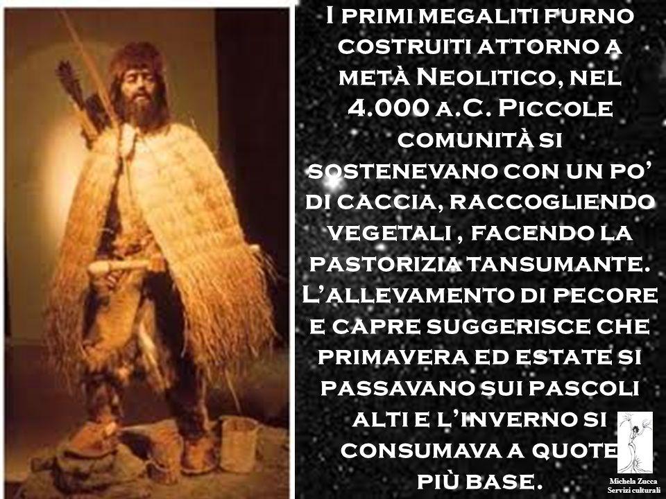 Michela Zucca Servizi culturali I primi megaliti furno costruiti attorno a metà Neolitico, nel 4.000 a.C. Piccole comunità si sostenevano con un po di