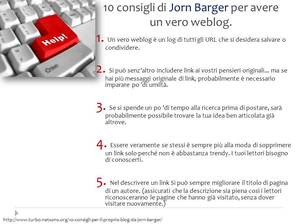 10 consigli di Jorn Barger per avere un vero weblog. 1. Un vero weblog è un log di tutti gli URL che si desidera salvare o condividere. 2. Si può senz