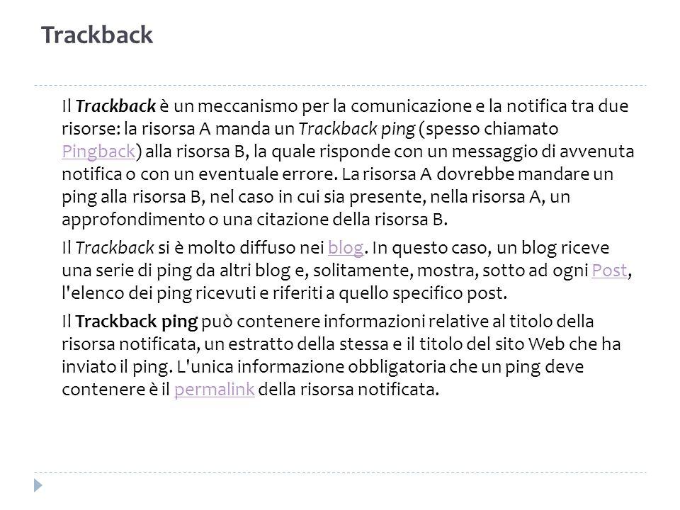 Trackback Il Trackback è un meccanismo per la comunicazione e la notifica tra due risorse: la risorsa A manda un Trackback ping (spesso chiamato Pingb