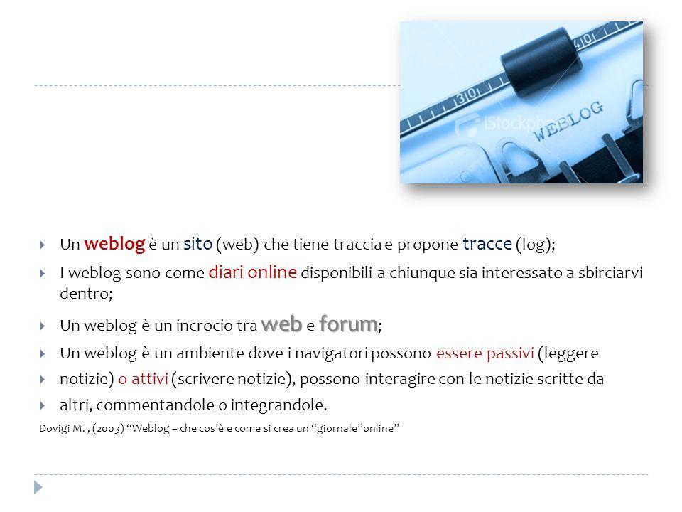 Un weblog è un sito (web) che tiene traccia e propone tracce (log); I weblog sono come diari online disponibili a chiunque sia interessato a sbirciarv