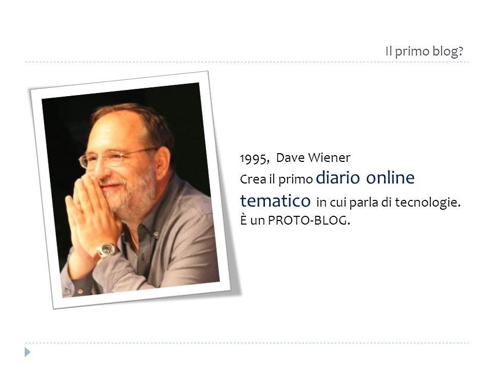 Il primo blog? 1995, Dave Wiener Crea il primo diario online tematico in cui parla di tecnologie. È un PROTO-BLOG.
