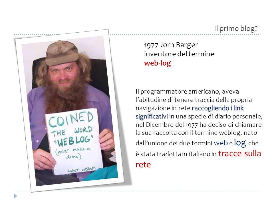 1977 Jorn Barger inventore del termine web-log raccogliendo i link significativi Il programmatore americano, aveva labitudine di tenere traccia della