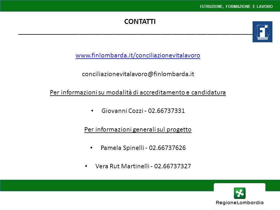CONTATTI _______________________________________________________________ www.finlombarda.it/conciliazionevitalavoro conciliazionevitalavoro@finlombarda.it Per informazioni su modalità di accreditamento e candidatura Giovanni Cozzi - 02.66737331 Per informazioni generali sul progetto Pamela Spinelli - 02.66737626 Vera Rut Martinelli - 02.66737327