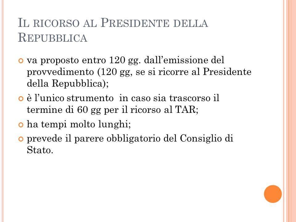 I L RICORSO AL P RESIDENTE DELLA R EPUBBLICA va proposto entro 120 gg. dallemissione del provvedimento (120 gg, se si ricorre al Presidente della Repu
