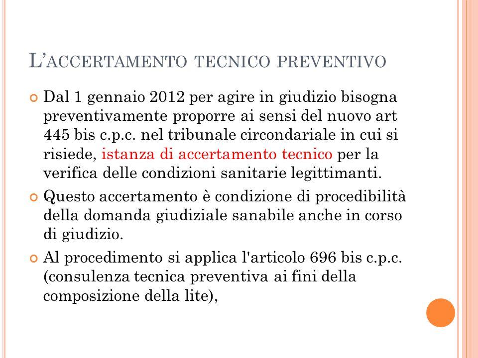 L ACCERTAMENTO TECNICO PREVENTIVO Dal 1 gennaio 2012 per agire in giudizio bisogna preventivamente proporre ai sensi del nuovo art 445 bis c.p.c. nel