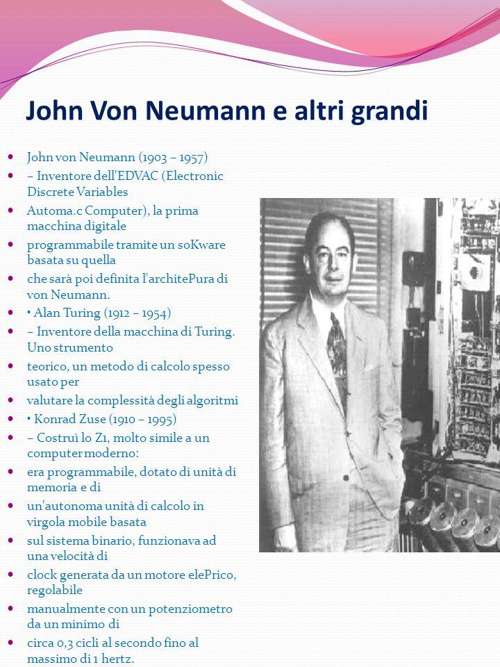 John Von Neumann e altri grandi John von Neumann (1903 – 1957) – Inventore dell'EDVAC (Electronic Discrete Variables Automa.c Computer), la prima macc