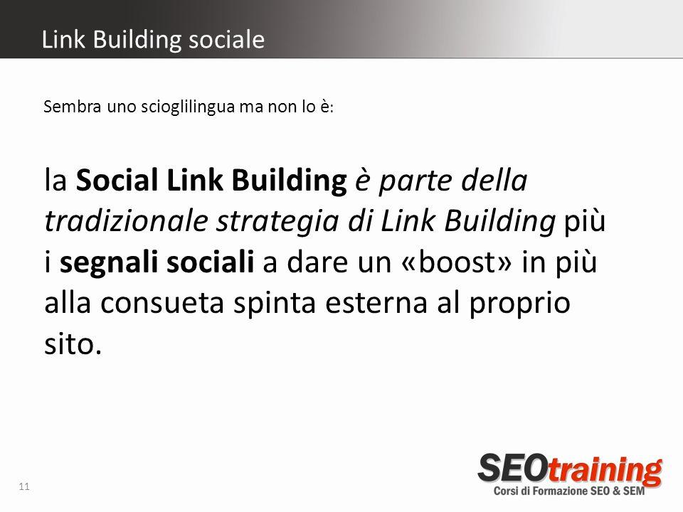 Link Building sociale 11 Sembra uno scioglilingua ma non lo è : la Social Link Building è parte della tradizionale strategia di Link Building più i segnali sociali a dare un «boost» in più alla consueta spinta esterna al proprio sito.