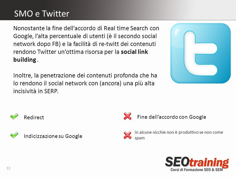 13 SMO e Twitter Redirect Indicizzazione su Google Nonostante la fine dellaccordo di Real time Search con Google, lalta percentuale di utenti (è il secondo social network dopo FB) e la facilità di re-twitt dei contenuti rendono Twitter unottima risorsa per la social link building.
