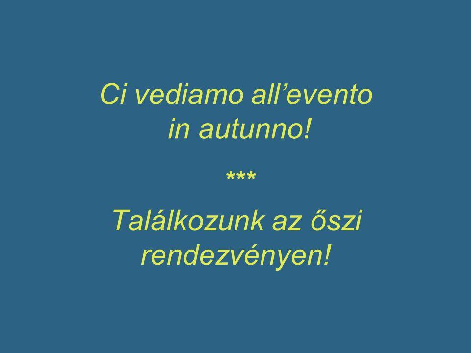 Ci vediamo allevento in autunno! Találkozunk az őszi rendezvényen! ***