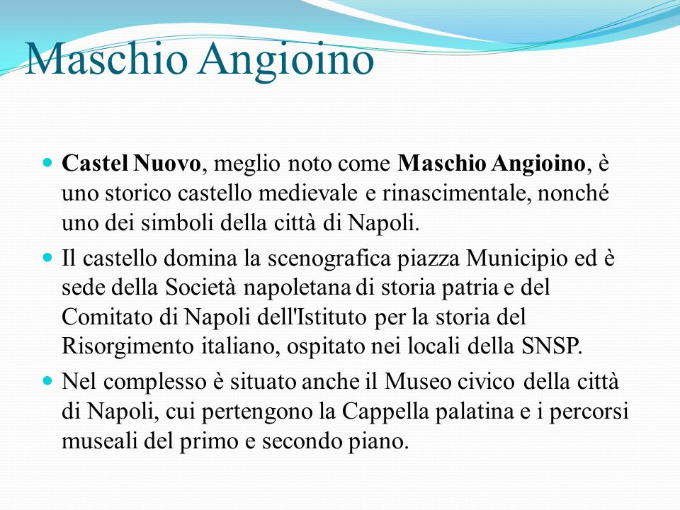 Maschio Angioino Castel Nuovo, meglio noto come Maschio Angioino, è uno storico castello medievale e rinascimentale, nonché uno dei simboli della città di Napoli.