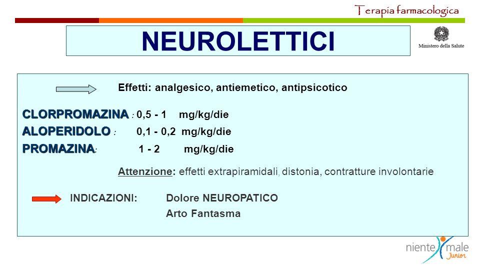 NEUROLETTICI Effetti: analgesico, antiemetico, antipsicotico CLORPROMAZINA CLORPROMAZINA : 0,5 - 1 mg/kg/die ALOPERIDOLO ALOPERIDOLO : 0,1 - 0,2 mg/kg