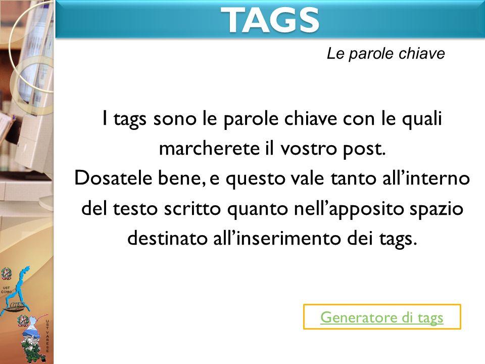 TAGSTAGS I tags sono le parole chiave con le quali marcherete il vostro post. Dosatele bene, e questo vale tanto allinterno del testo scritto quanto n