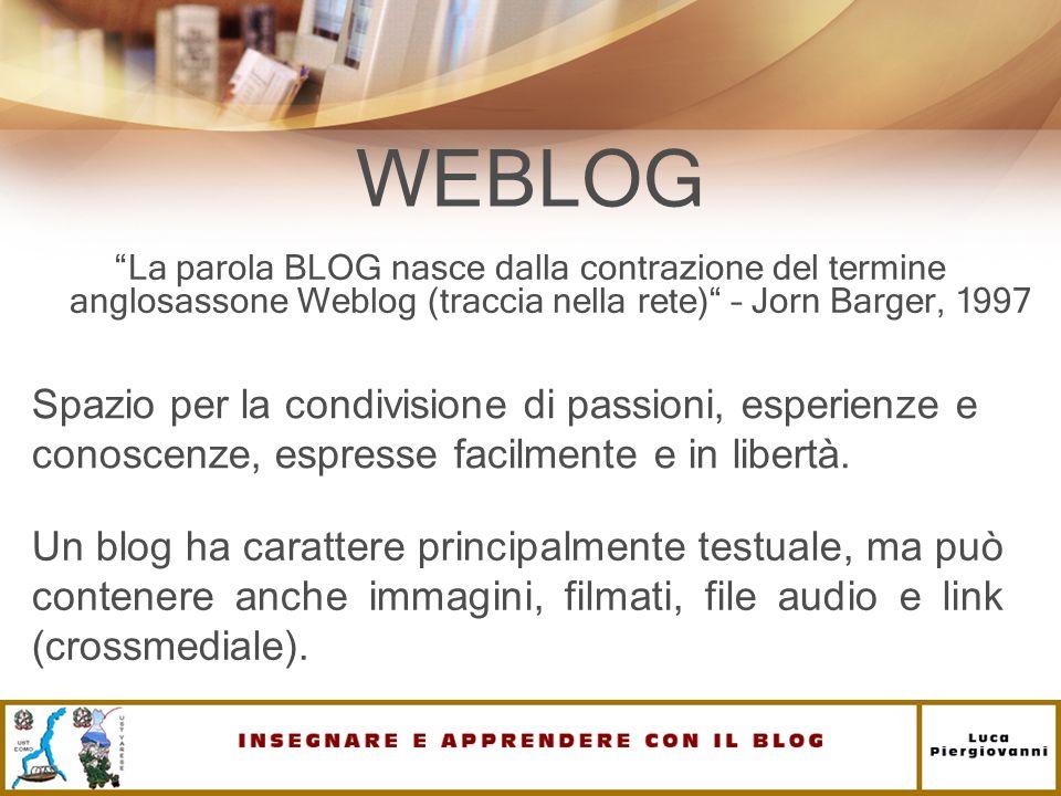 WEBLOG La parola BLOG nasce dalla contrazione del termine anglosassone Weblog (traccia nella rete) – Jorn Barger, 1997 Un blog ha carattere principalm