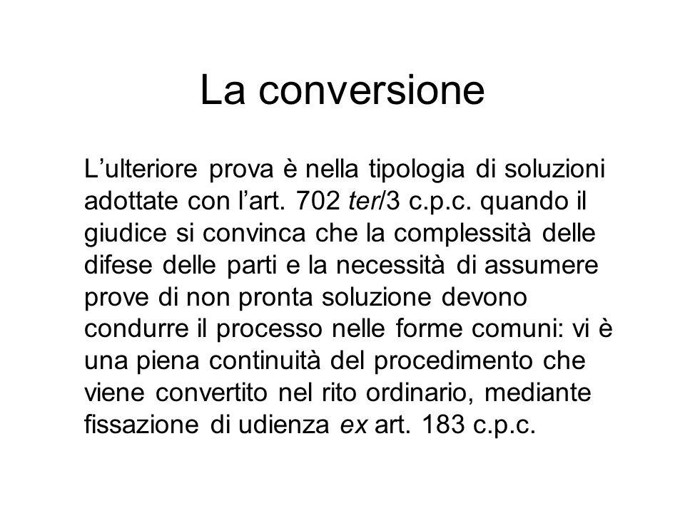 La conversione Lulteriore prova è nella tipologia di soluzioni adottate con lart. 702 ter/3 c.p.c. quando il giudice si convinca che la complessità de