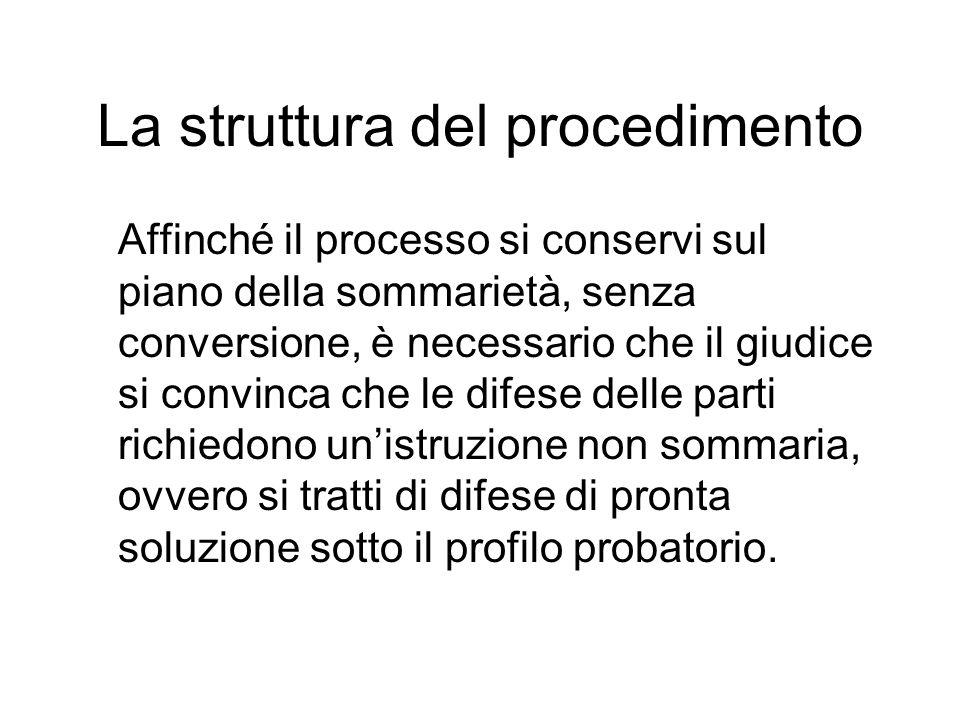 La struttura del procedimento Affinché il processo si conservi sul piano della sommarietà, senza conversione, è necessario che il giudice si convinca