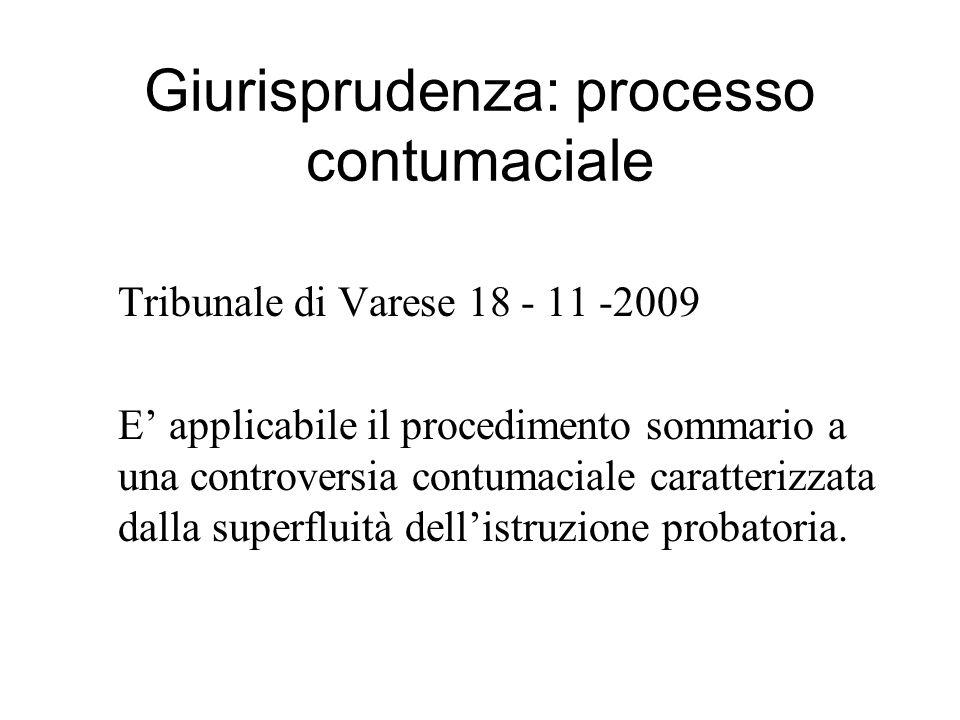 Giurisprudenza: processo contumaciale Tribunale di Varese 18 - 11 -2009 E applicabile il procedimento sommario a una controversia contumaciale caratterizzata dalla superfluità dellistruzione probatoria.