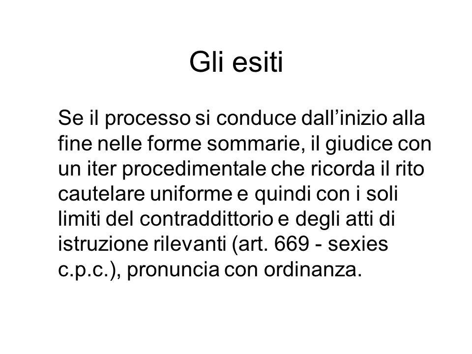 Gli esiti Se il processo si conduce dallinizio alla fine nelle forme sommarie, il giudice con un iter procedimentale che ricorda il rito cautelare uni