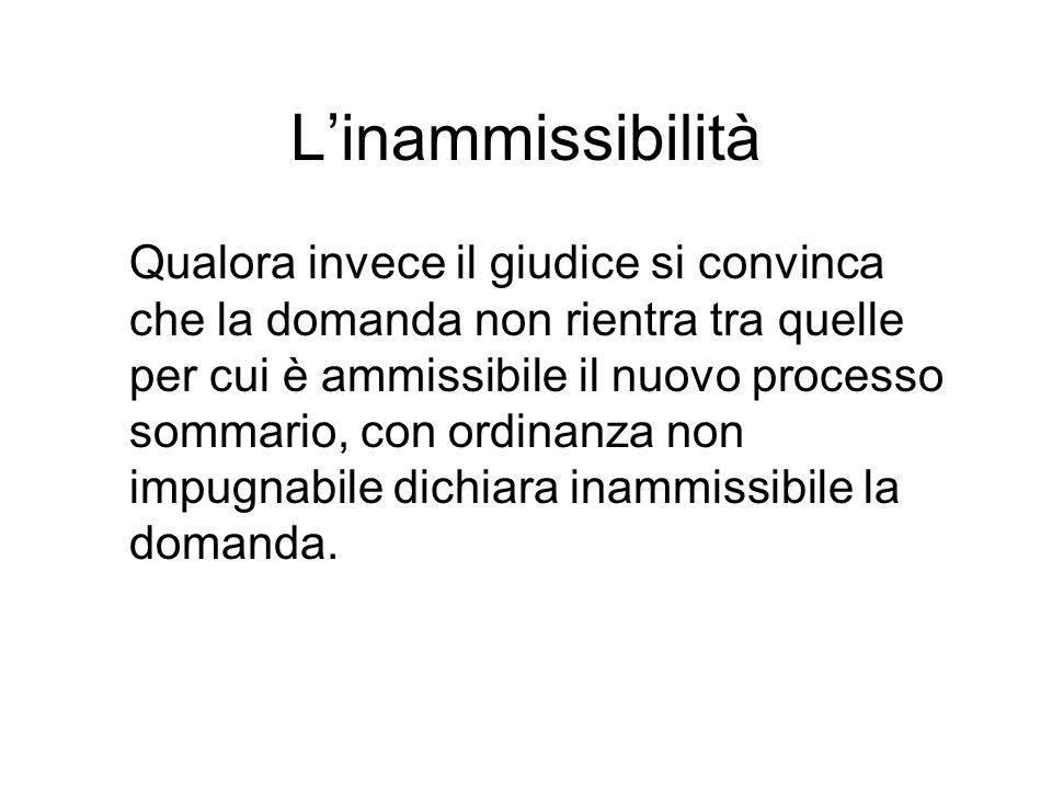 Linammissibilità Qualora invece il giudice si convinca che la domanda non rientra tra quelle per cui è ammissibile il nuovo processo sommario, con ordinanza non impugnabile dichiara inammissibile la domanda.