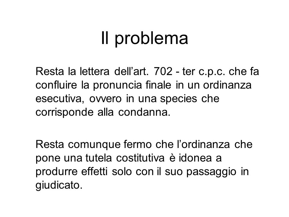 Il problema Resta la lettera dellart. 702 - ter c.p.c. che fa confluire la pronuncia finale in un ordinanza esecutiva, ovvero in una species che corri